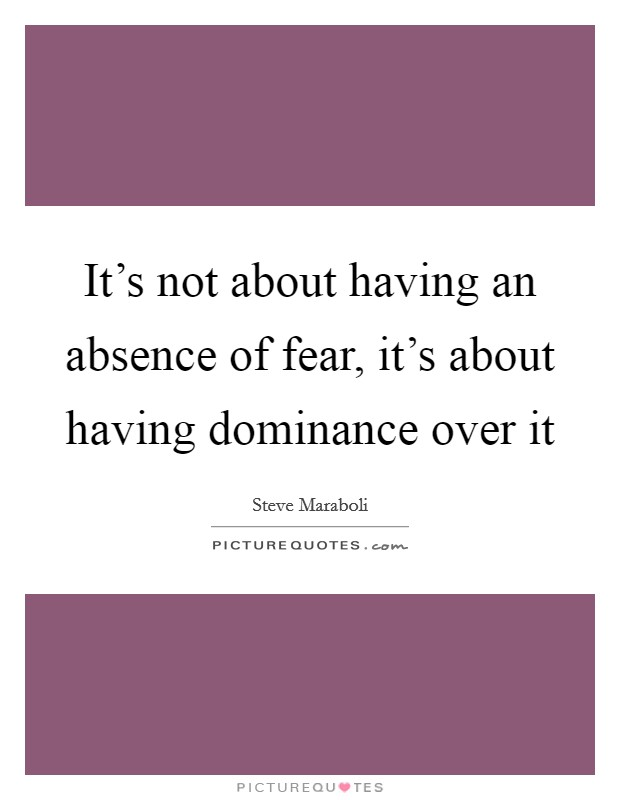 It's not about having an absence of fear, it's about having dominance over it Picture Quote #1