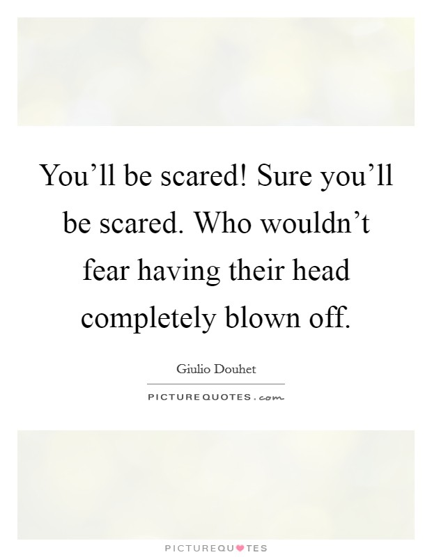 You'll be scared! Sure you'll be scared. Who wouldn't fear having their head completely blown off Picture Quote #1