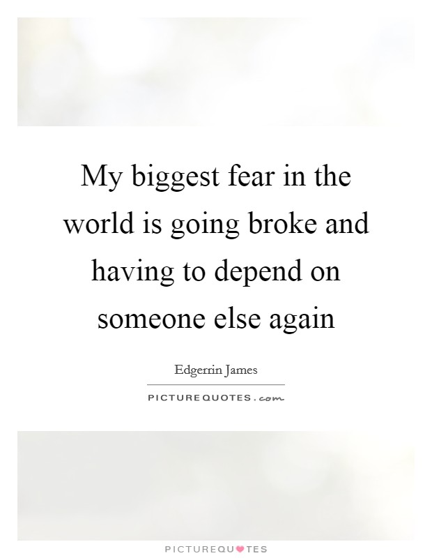 My biggest fear in the world is going broke and having to depend on someone else again Picture Quote #1