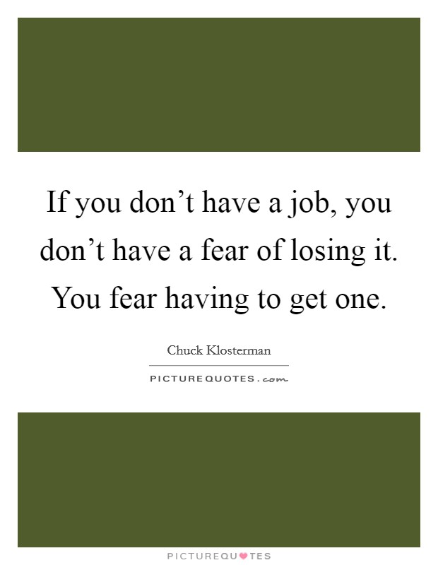 If you don't have a job, you don't have a fear of losing it. You fear having to get one Picture Quote #1
