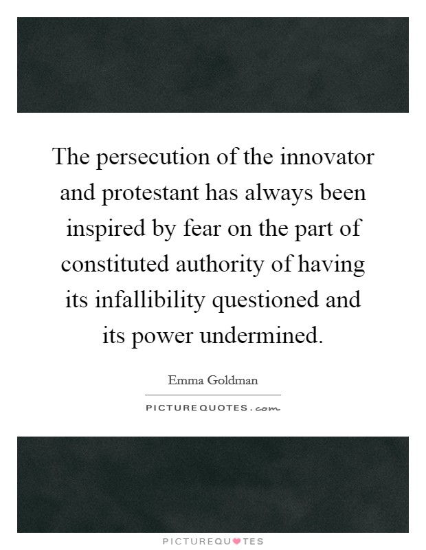 The persecution of the innovator and protestant has always been inspired by fear on the part of constituted authority of having its infallibility questioned and its power undermined Picture Quote #1