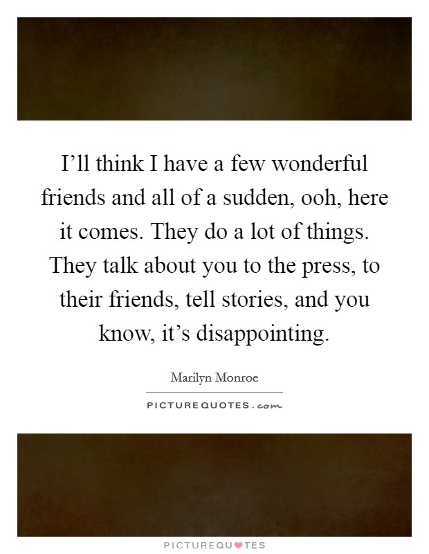 I'll think I have a few wonderful friends and all of a sudden, ooh, here it comes. They do a lot of things. They talk about you to the press, to their friends, tell stories, and you know, it's disappointing Picture Quote #1