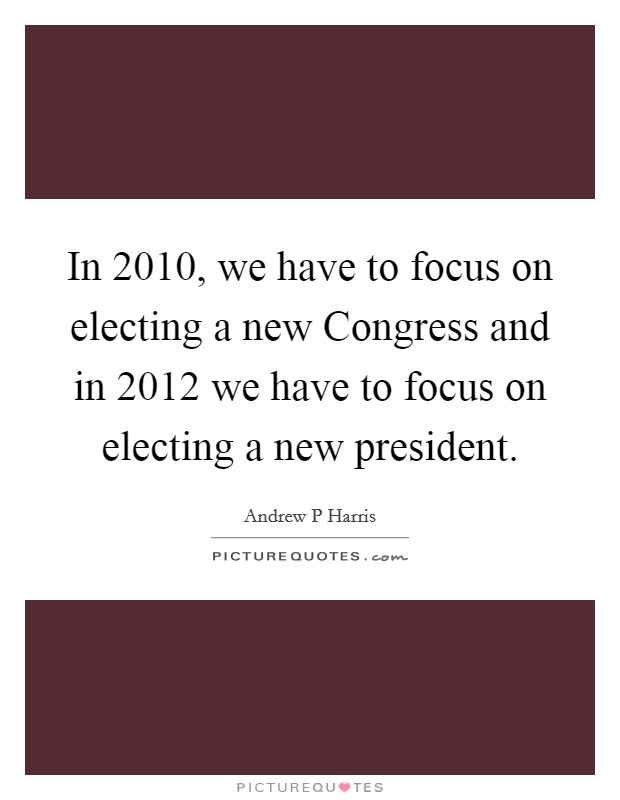 In 2010, we have to focus on electing a new Congress and in 2012 we have to focus on electing a new president Picture Quote #1