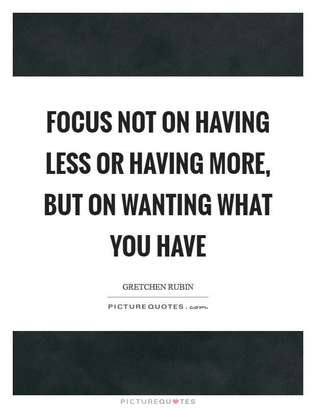 Focus Not on Having Less or Having More, But on Wanting What You Have Picture Quote #1