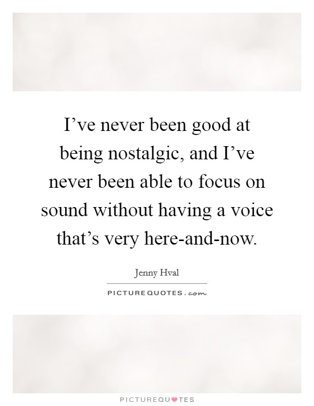 I've never been good at being nostalgic, and I've never been able to focus on sound without having a voice that's very here-and-now Picture Quote #1