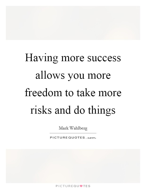 Having more success allows you more freedom to take more risks and do things Picture Quote #1