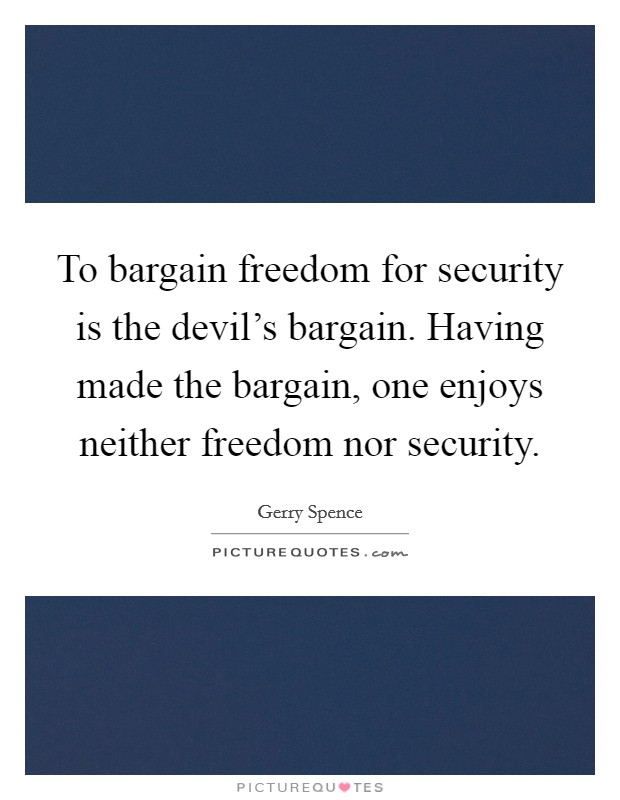 To bargain freedom for security is the devil's bargain. Having made the bargain, one enjoys neither freedom nor security Picture Quote #1