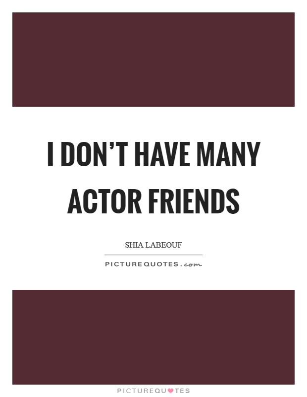 I don't have many actor friends Picture Quote #1