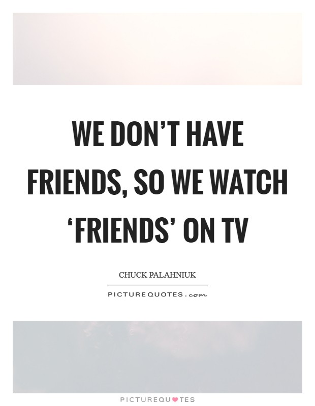 We don't have friends, so we watch 'Friends' on TV Picture Quote #1