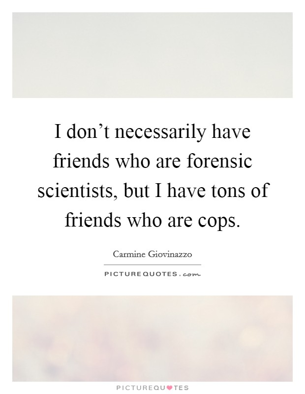 I don't necessarily have friends who are forensic scientists, but I have tons of friends who are cops Picture Quote #1