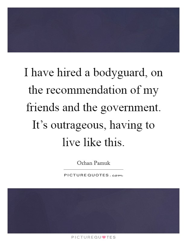 I have hired a bodyguard, on the recommendation of my friends and the government. It's outrageous, having to live like this Picture Quote #1