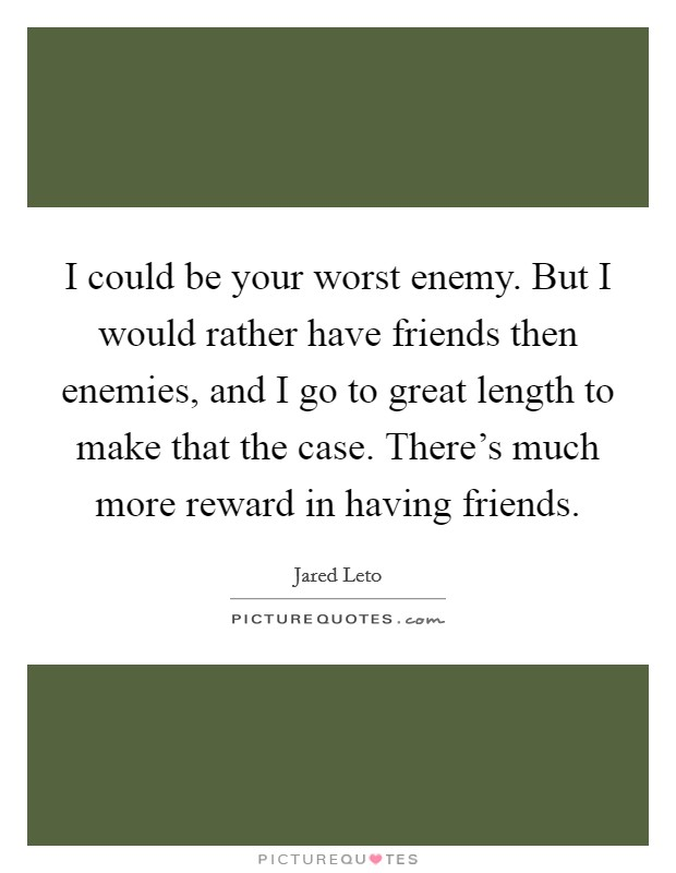 I could be your worst enemy. But I would rather have friends then enemies, and I go to great length to make that the case. There's much more reward in having friends Picture Quote #1