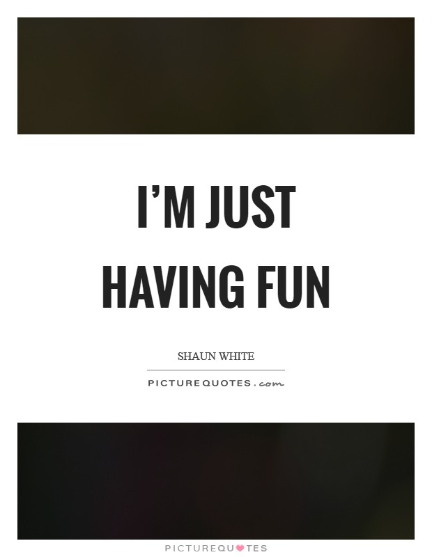 I'm just having fun Picture Quote #1