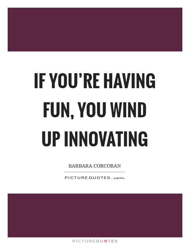 If you're having fun, you wind up innovating Picture Quote #1