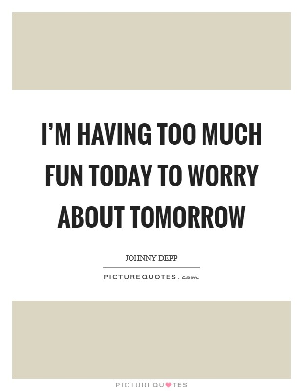 I'm having too much fun today to worry about tomorrow Picture Quote #1
