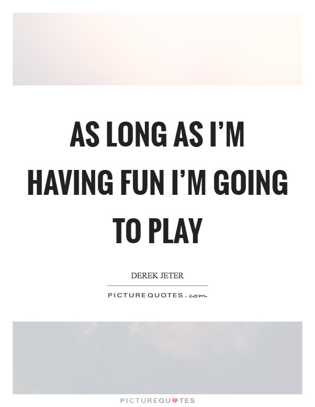 As long as I'm having fun I'm going to play Picture Quote #1