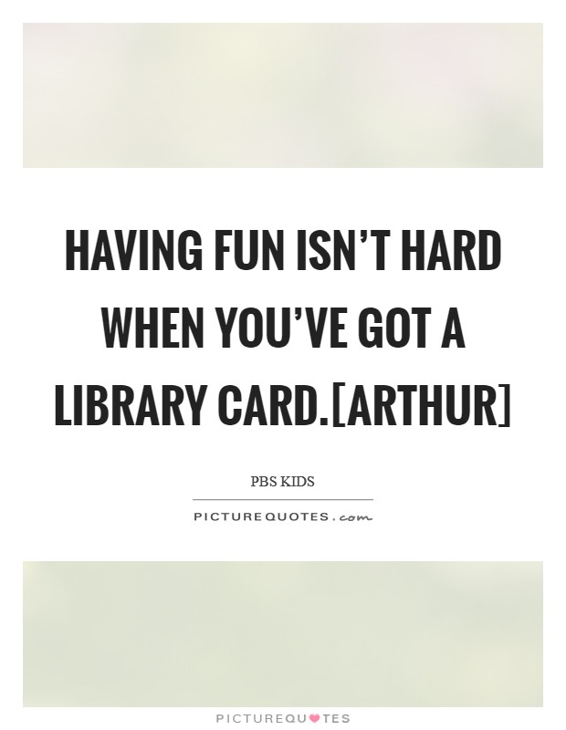 Having fun isn't hard when you've got a library card.[Arthur] Picture Quote #1