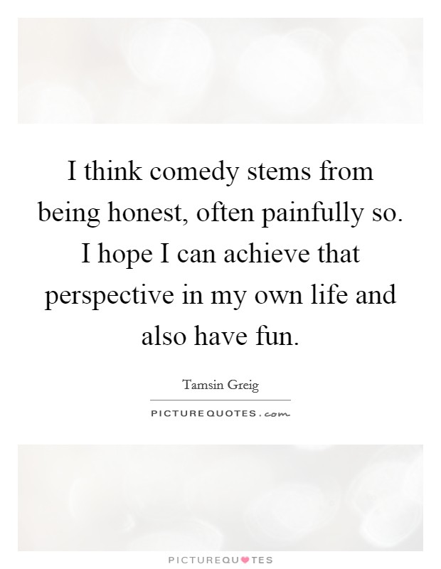 I think comedy stems from being honest, often painfully so. I hope I can achieve that perspective in my own life and also have fun Picture Quote #1