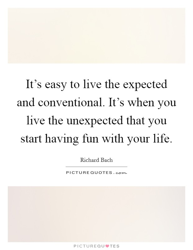 It's easy to live the expected and conventional. It's when you live the unexpected that you start having fun with your life. Picture Quote #1