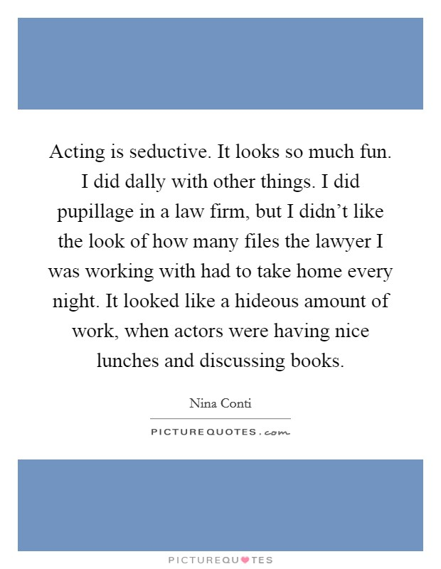 Acting is seductive. It looks so much fun. I did dally with other things. I did pupillage in a law firm, but I didn't like the look of how many files the lawyer I was working with had to take home every night. It looked like a hideous amount of work, when actors were having nice lunches and discussing books Picture Quote #1