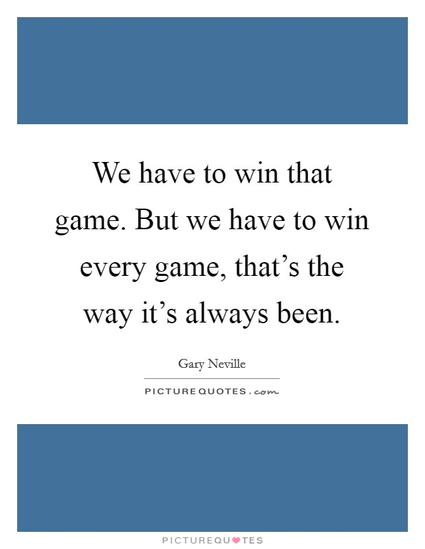 We have to win that game. But we have to win every game, that's the way it's always been Picture Quote #1