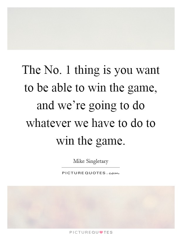 The No. 1 thing is you want to be able to win the game, and we're going to do whatever we have to do to win the game Picture Quote #1