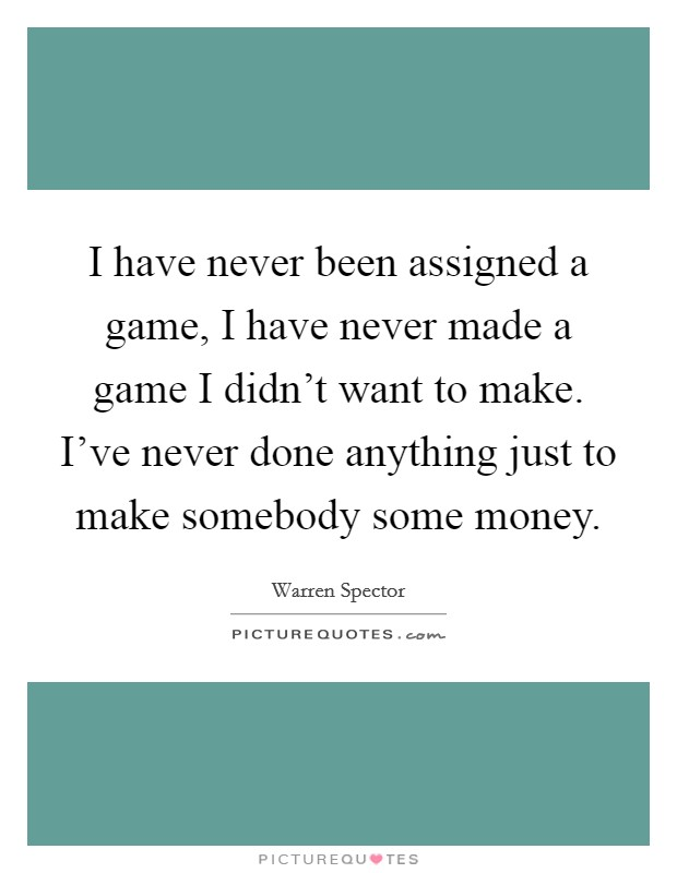 I have never been assigned a game, I have never made a game I didn't want to make. I've never done anything just to make somebody some money Picture Quote #1