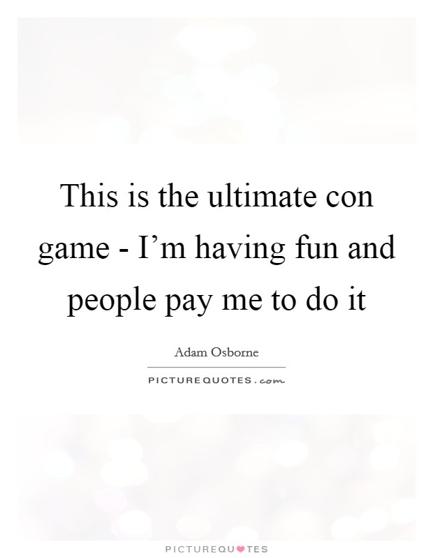 This is the ultimate con game - I'm having fun and people pay me to do it Picture Quote #1