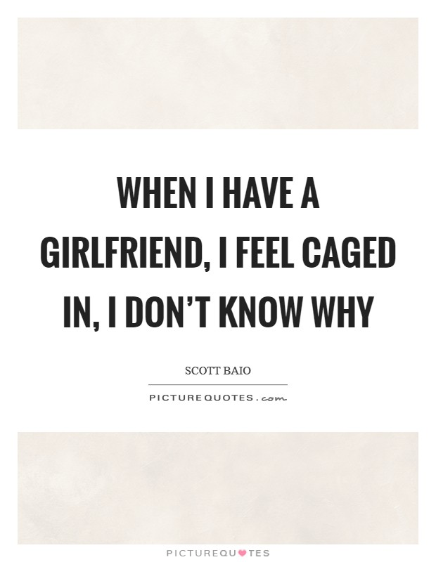 When I have a girlfriend, I feel caged in, I don't know why Picture Quote #1