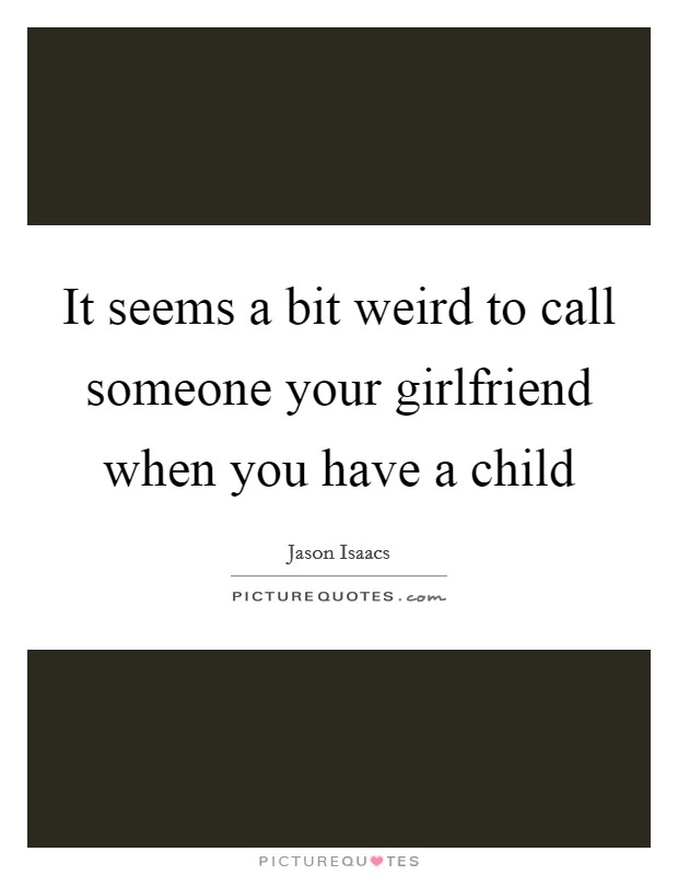 It seems a bit weird to call someone your girlfriend when you have a child Picture Quote #1