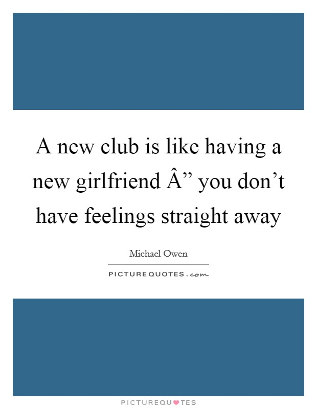 """A new club is like having a new girlfriend """" you don't have feelings straight away Picture Quote #1"""