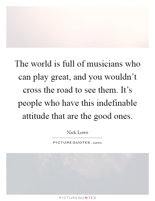 The world is full of musicians who can play great, and you wouldn't cross the road to see them. It's people who have this indefinable attitude that are the good ones Picture Quote #1