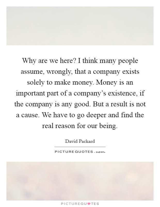Why are we here? I think many people assume, wrongly, that a company exists solely to make money. Money is an important part of a company's existence, if the company is any good. But a result is not a cause. We have to go deeper and find the real reason for our being Picture Quote #1