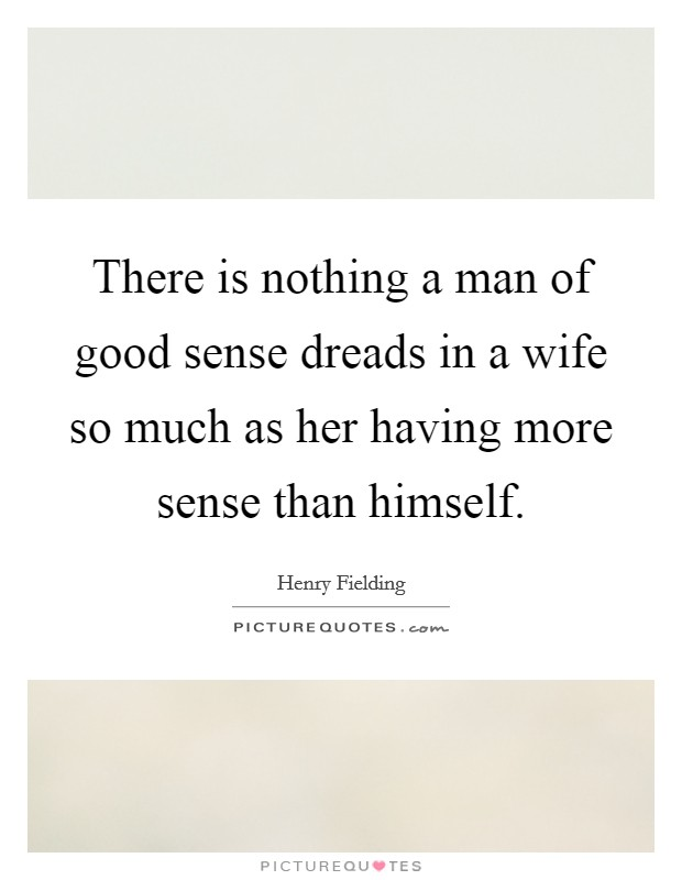 There is nothing a man of good sense dreads in a wife so much as her having more sense than himself Picture Quote #1