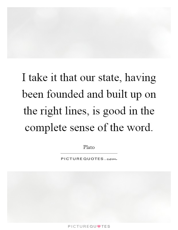 I take it that our state, having been founded and built up on the right lines, is good in the complete sense of the word Picture Quote #1