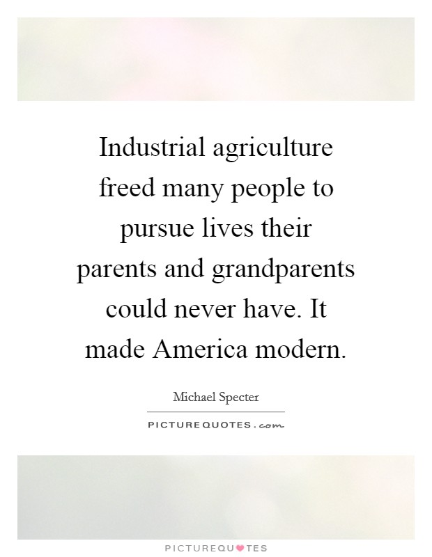 Industrial agriculture freed many people to pursue lives their parents and grandparents could never have. It made America modern Picture Quote #1