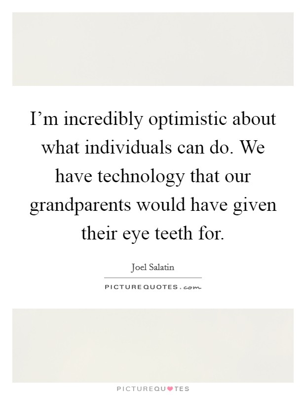 I'm incredibly optimistic about what individuals can do. We have technology that our grandparents would have given their eye teeth for Picture Quote #1