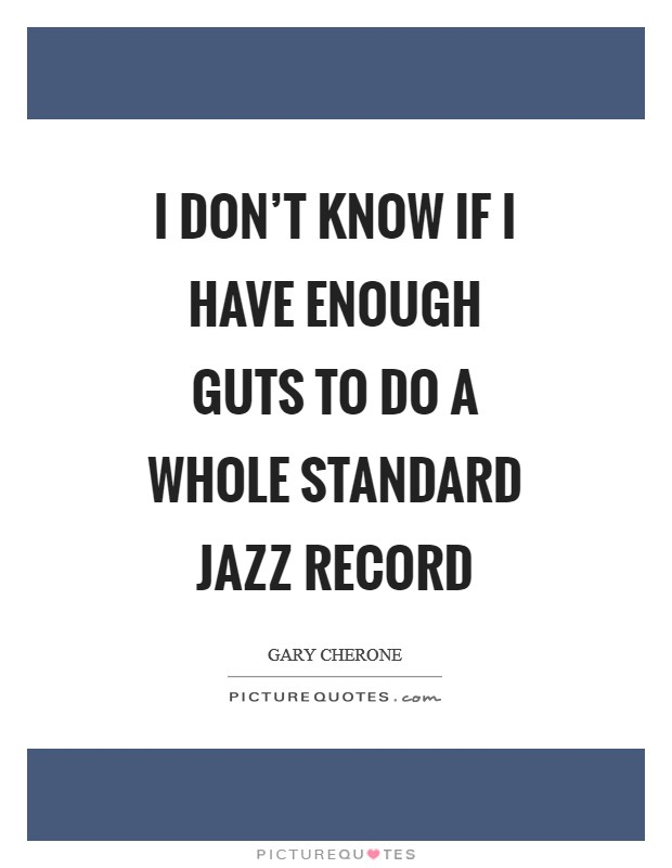I don't know if I have enough guts to do a whole standard jazz record Picture Quote #1