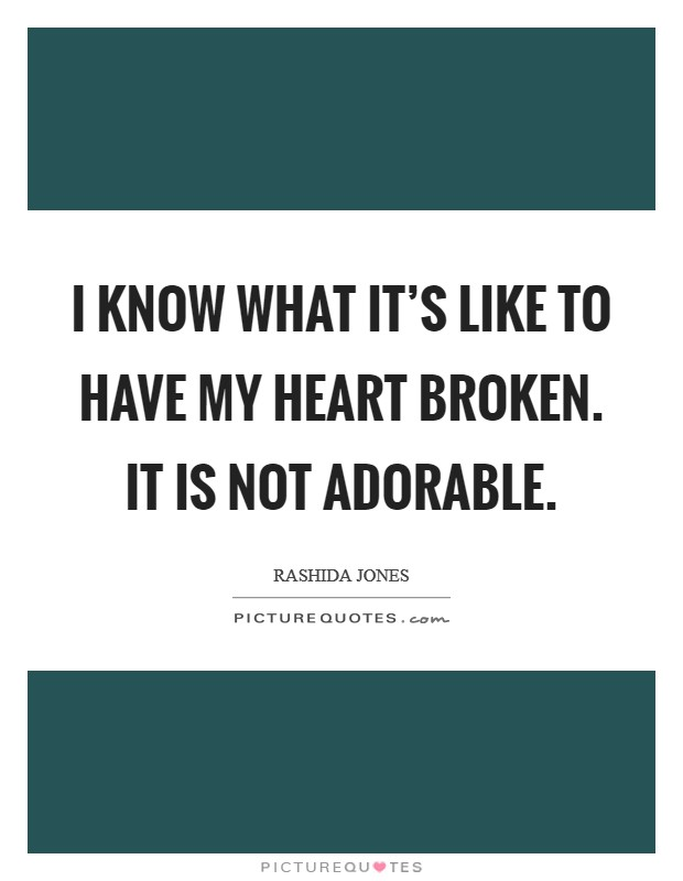 I know what it's like to have my heart broken. It is not adorable Picture Quote #1
