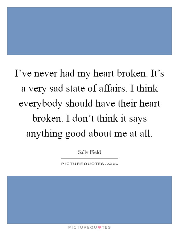 I've never had my heart broken. It's a very sad state of affairs. I think everybody should have their heart broken. I don't think it says anything good about me at all Picture Quote #1