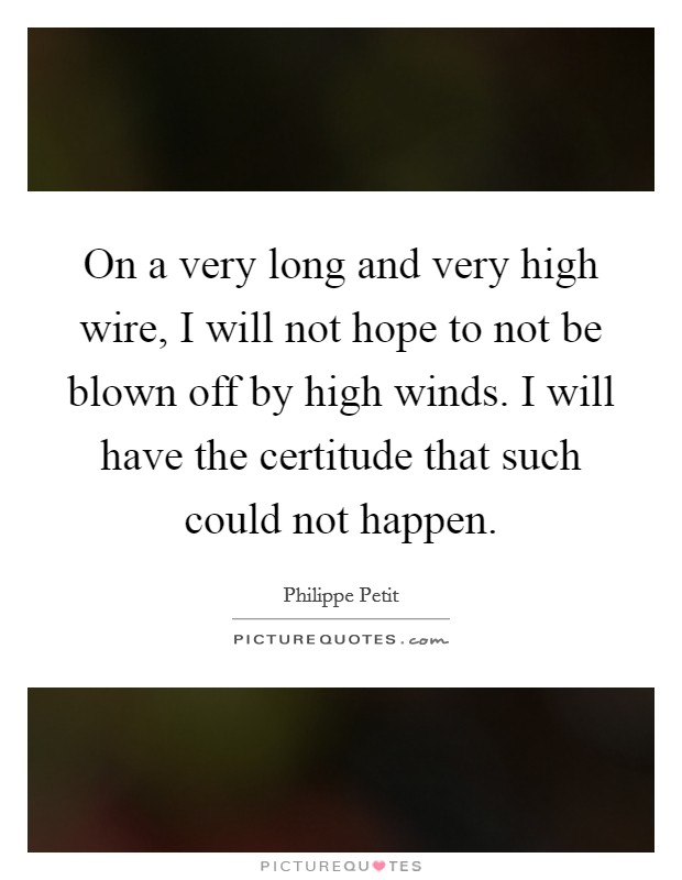 On a very long and very high wire, I will not hope to not be blown off by high winds. I will have the certitude that such could not happen Picture Quote #1