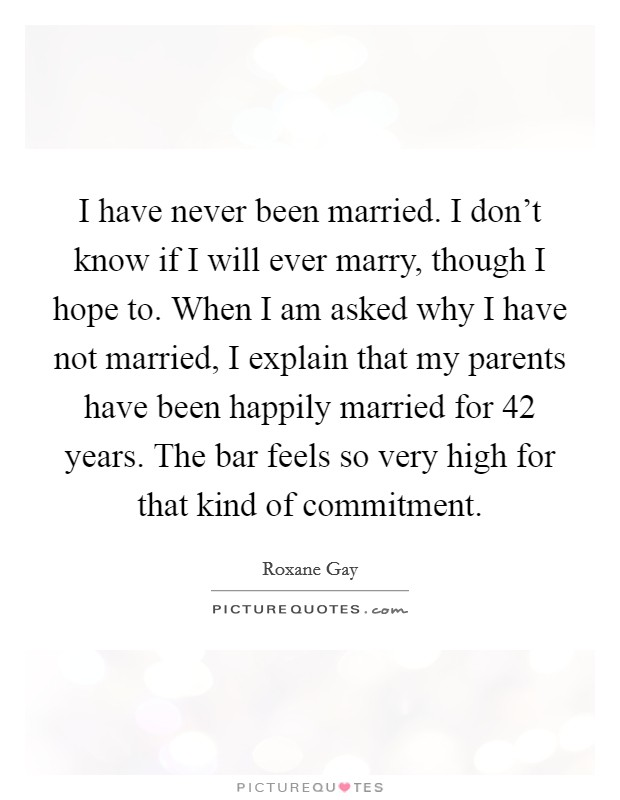 I have never been married. I don't know if I will ever marry, though I hope to. When I am asked why I have not married, I explain that my parents have been happily married for 42 years. The bar feels so very high for that kind of commitment Picture Quote #1