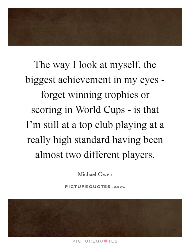 The way I look at myself, the biggest achievement in my eyes - forget winning trophies or scoring in World Cups - is that I'm still at a top club playing at a really high standard having been almost two different players Picture Quote #1