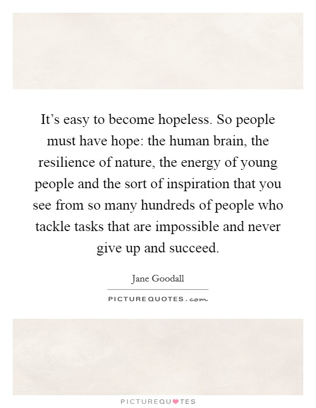 It's easy to become hopeless. So people must have hope: the human brain, the resilience of nature, the energy of young people and the sort of inspiration that you see from so many hundreds of people who tackle tasks that are impossible and never give up and succeed Picture Quote #1