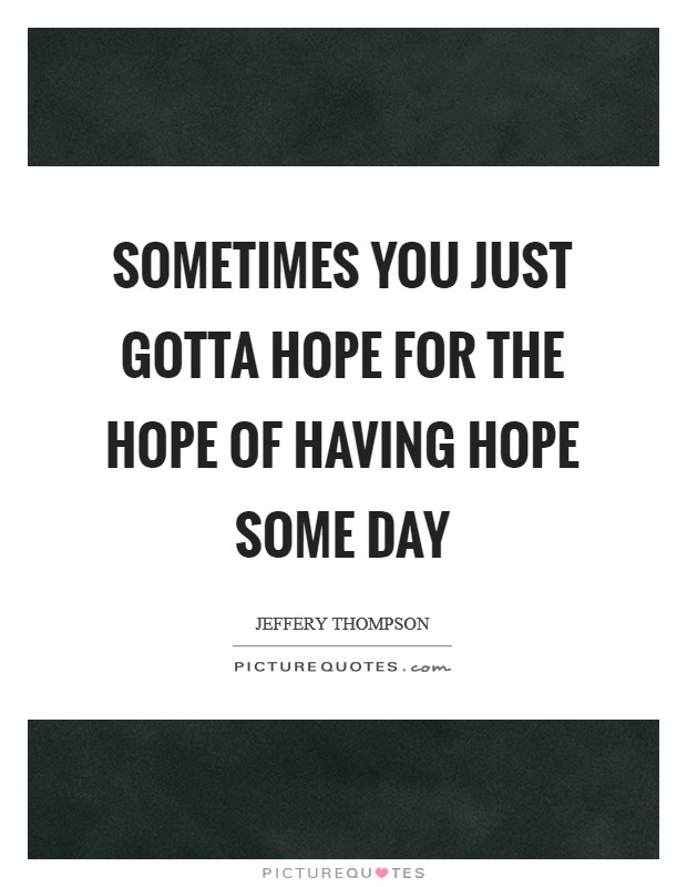 Sometimes you just gotta hope for the hope of having hope some day Picture Quote #1