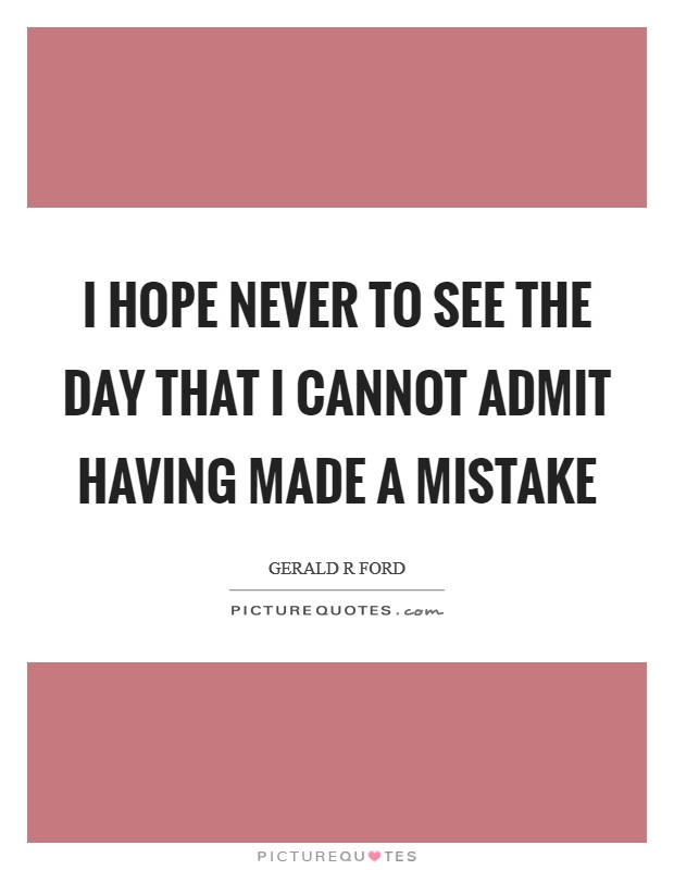 I hope never to see the day that I cannot admit having made a mistake Picture Quote #1