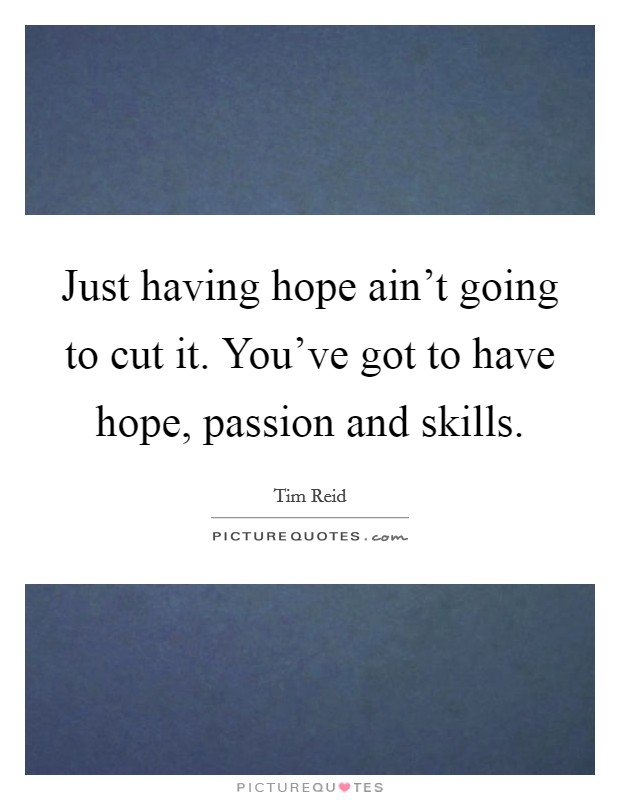 Just having hope ain't going to cut it. You've got to have hope, passion and skills Picture Quote #1