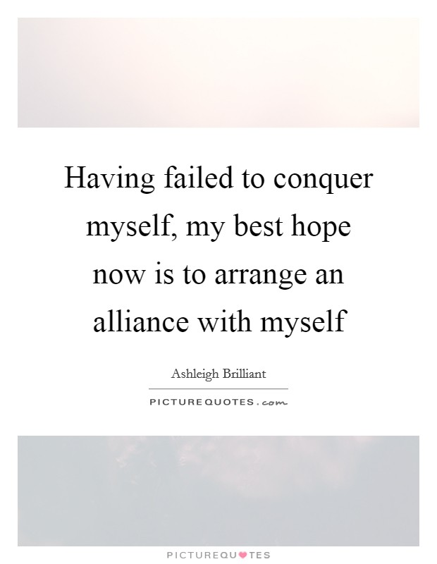 Having failed to conquer myself, my best hope now is to arrange an alliance with myself Picture Quote #1