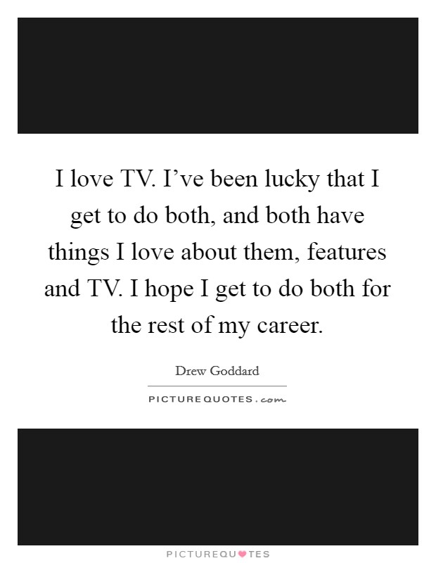 I love TV. I've been lucky that I get to do both, and both have things I love about them, features and TV. I hope I get to do both for the rest of my career Picture Quote #1