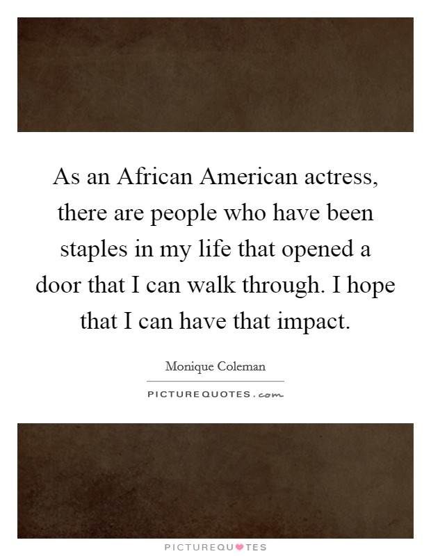 As an African American actress, there are people who have been staples in my life that opened a door that I can walk through. I hope that I can have that impact Picture Quote #1